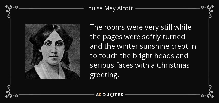 The rooms were very still while the pages were softly turned and the winter sunshine crept in to touch the bright heads and serious faces with a Christmas greeting. - Louisa May Alcott