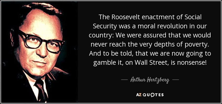 The Roosevelt enactment of Social Security was a moral revolution in our country: We were assured that we would never reach the very depths of poverty. And to be told, that we are now going to gamble it, on Wall Street, is nonsense! - Arthur Hertzberg