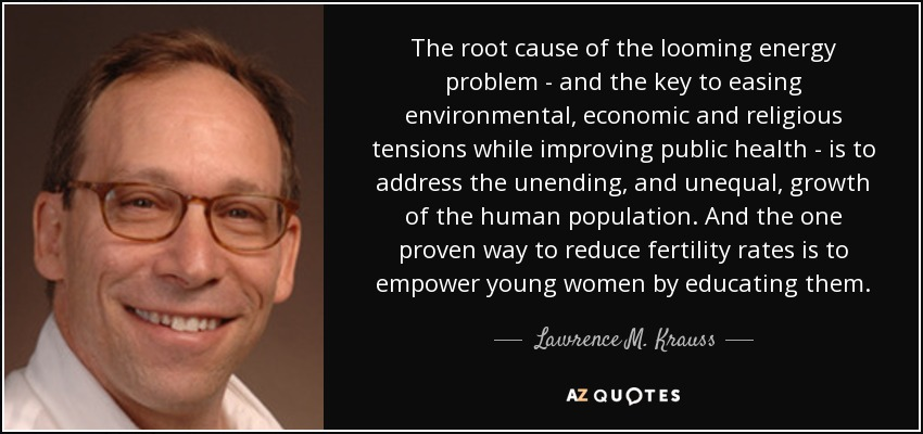 The root cause of the looming energy problem - and the key to easing environmental, economic and religious tensions while improving public health - is to address the unending, and unequal, growth of the human population. And the one proven way to reduce fertility rates is to empower young women by educating them. - Lawrence M. Krauss