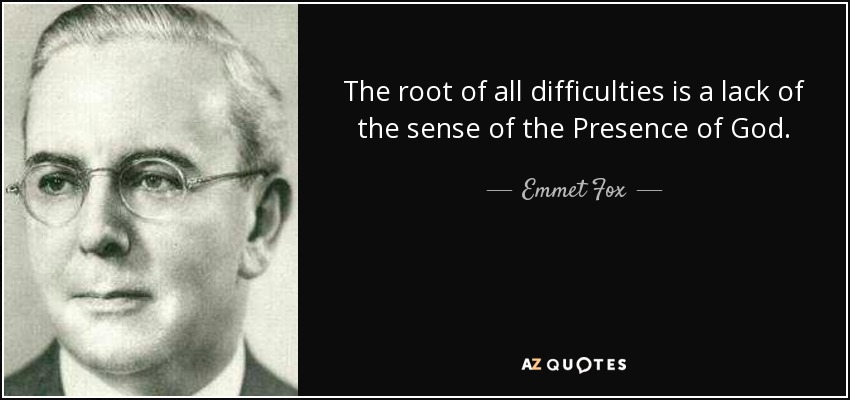 The root of all difficulties is a lack of the sense of the Presence of God. - Emmet Fox