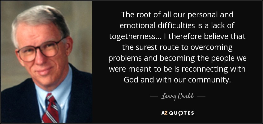The root of all our personal and emotional difficulties is a lack of togetherness... I therefore believe that the surest route to overcoming problems and becoming the people we were meant to be is reconnecting with God and with our community. - Larry Crabb