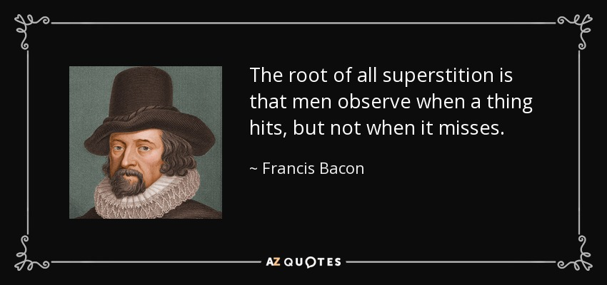 The root of all superstition is that men observe when a thing hits, but not when it misses. - Francis Bacon