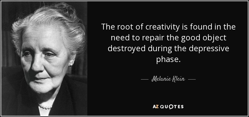 The root of creativity is found in the need to repair the good object destroyed during the depressive phase. - Melanie Klein