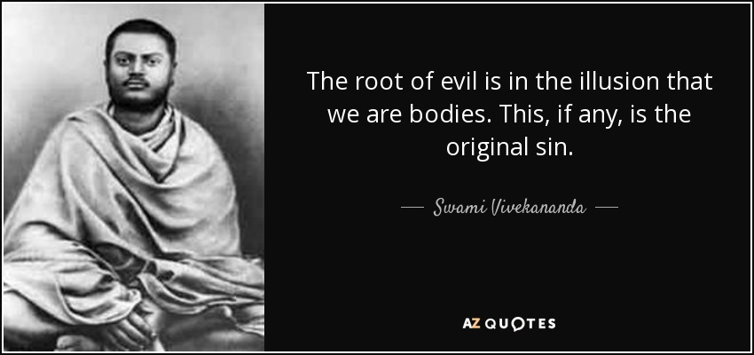 The root of evil is in the illusion that we are bodies. This, if any, is the original sin. - Swami Vivekananda