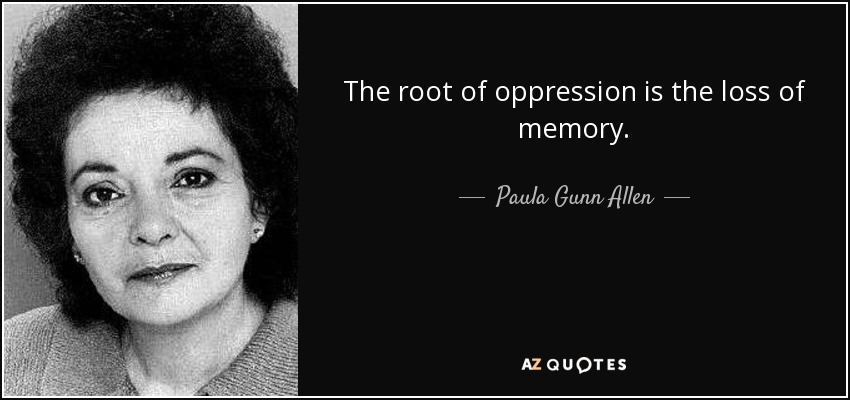 The root of oppression is the loss of memory. - Paula Gunn Allen