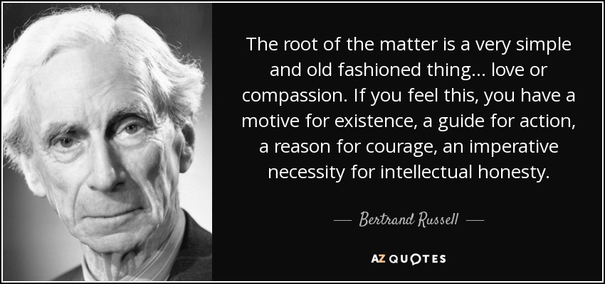 The root of the matter is a very simple and old fashioned thing... love or compassion. If you feel this, you have a motive for existence, a guide for action, a reason for courage, an imperative necessity for intellectual honesty. - Bertrand Russell