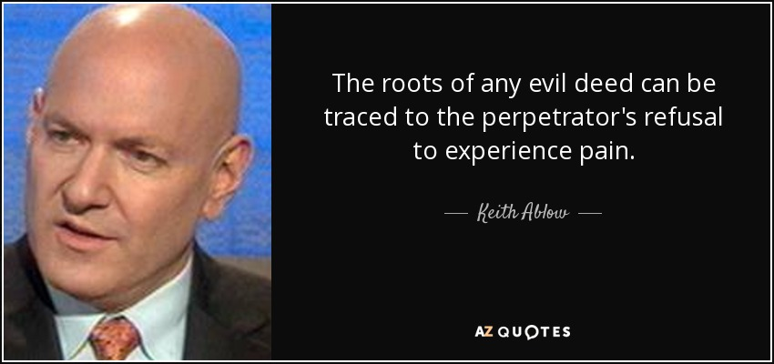 The roots of any evil deed can be traced to the perpetrator's refusal to experience pain. - Keith Ablow