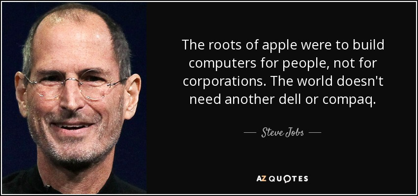 The roots of apple were to build computers for people, not for corporations. The world doesn't need another dell or compaq. - Steve Jobs