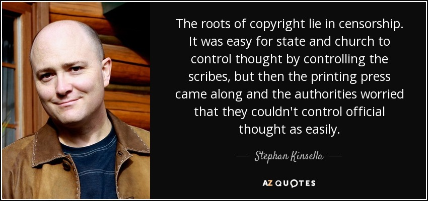 The roots of copyright lie in censorship. It was easy for state and church to control thought by controlling the scribes, but then the printing press came along and the authorities worried that they couldn't control official thought as easily. - Stephan Kinsella