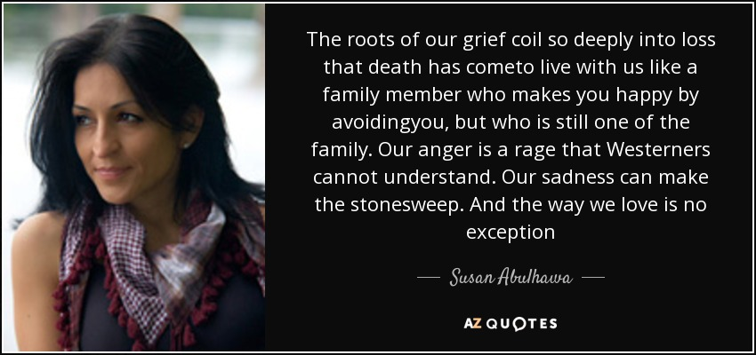 The roots of our grief coil so deeply into loss that death has cometo live with us like a family member who makes you happy by avoidingyou, but who is still one of the family. Our anger is a rage that Westerners cannot understand. Our sadness can make the stonesweep. And the way we love is no exception - Susan Abulhawa
