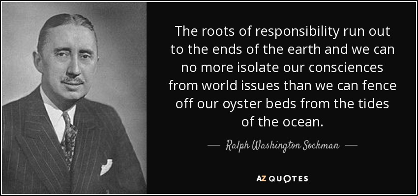 The roots of responsibility run out to the ends of the earth and we can no more isolate our consciences from world issues than we can fence off our oyster beds from the tides of the ocean. - Ralph Washington Sockman