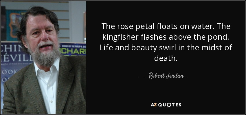 The rose petal floats on water. The kingfisher flashes above the pond. Life and beauty swirl in the midst of death. - Robert Jordan