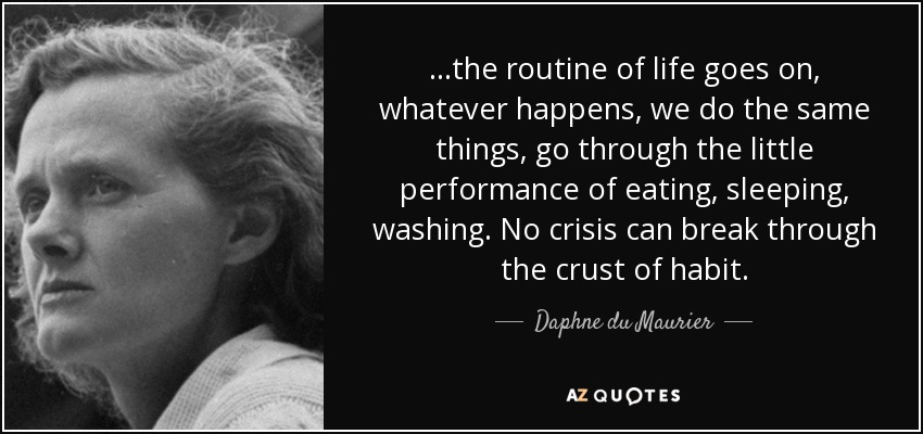 ...the routine of life goes on, whatever happens, we do the same things, go through the little performance of eating, sleeping, washing. No crisis can break through the crust of habit. - Daphne du Maurier