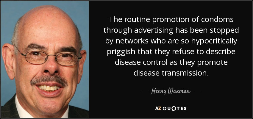 The routine promotion of condoms through advertising has been stopped by networks who are so hypocritically priggish that they refuse to describe disease control as they promote disease transmission. - Henry Waxman