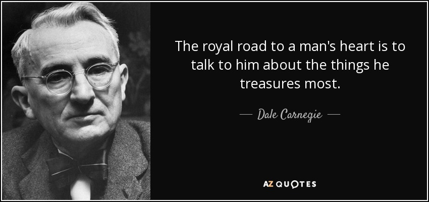 The royal road to a man's heart is to talk to him about the things he treasures most. - Dale Carnegie