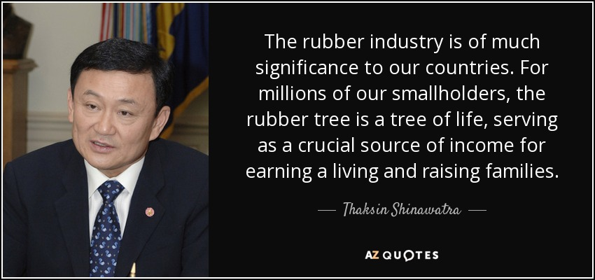 The rubber industry is of much significance to our countries. For millions of our smallholders, the rubber tree is a tree of life, serving as a crucial source of income for earning a living and raising families. - Thaksin Shinawatra