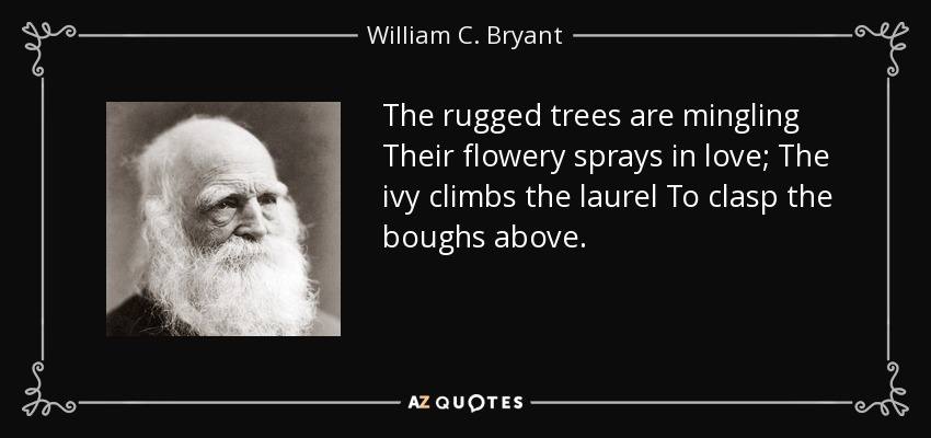 The rugged trees are mingling Their flowery sprays in love; The ivy climbs the laurel To clasp the boughs above. - William C. Bryant
