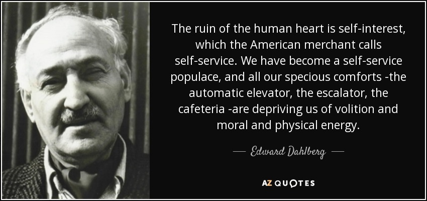 The ruin of the human heart is self-interest, which the American merchant calls self-service. We have become a self-service populace, and all our specious comforts -the automatic elevator, the escalator, the cafeteria -are depriving us of volition and moral and physical energy. - Edward Dahlberg