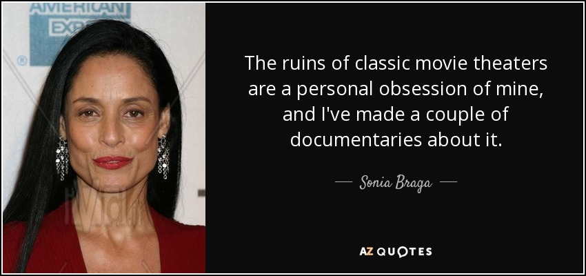 The ruins of classic movie theaters are a personal obsession of mine, and I've made a couple of documentaries about it. - Sonia Braga