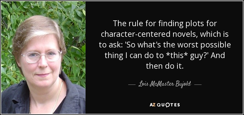 The rule for finding plots for character-centered novels, which is to ask: 'So what's the worst possible thing I can do to *this* guy?' And then do it. - Lois McMaster Bujold