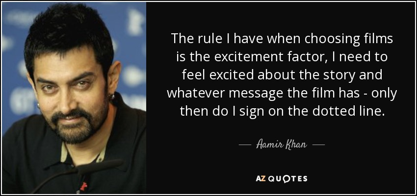 The rule I have when choosing films is the excitement factor, I need to feel excited about the story and whatever message the film has - only then do I sign on the dotted line. - Aamir Khan