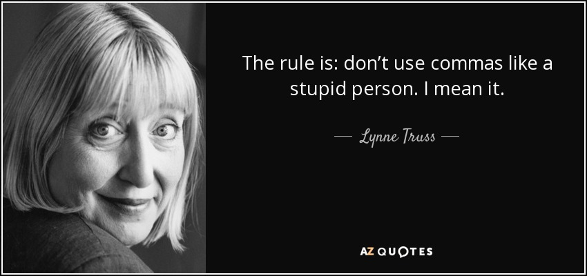 The rule is: don't use commas like a stupid person. I mean it. - Lynne Truss