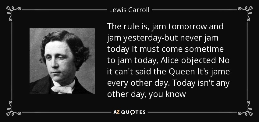 The rule is, jam tomorrow and jam yesterday-but never jam today It must come sometime to jam today, Alice objected No it can't said the Queen It's jame every other day. Today isn't any other day, you know - Lewis Carroll