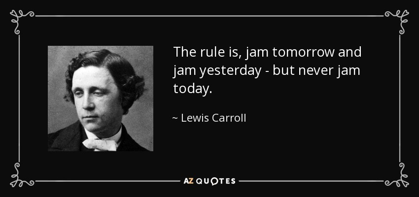 The rule is, jam tomorrow and jam yesterday - but never jam today. - Lewis Carroll