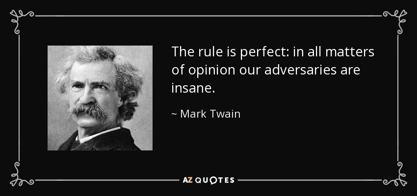 The rule is perfect: in all matters of opinion our adversaries are insane. - Mark Twain