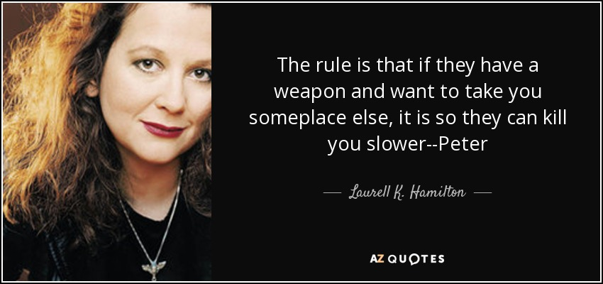 The rule is that if they have a weapon and want to take you someplace else, it is so they can kill you slower--Peter - Laurell K. Hamilton