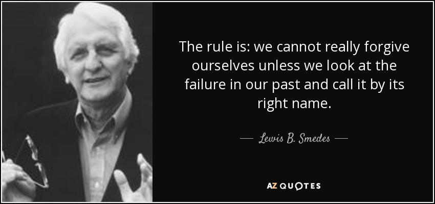 The rule is: we cannot really forgive ourselves unless we look at the failure in our past and call it by its right name. - Lewis B. Smedes