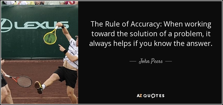 The Rule of Accuracy: When working toward the solution of a problem, it always helps if you know the answer. - John Peers
