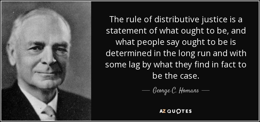 The rule of distributive justice is a statement of what ought to be, and what people say ought to be is determined in the long run and with some lag by what they find in fact to be the case. - George C. Homans