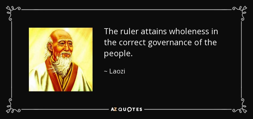 The ruler attains wholeness in the correct governance of the people. - Laozi