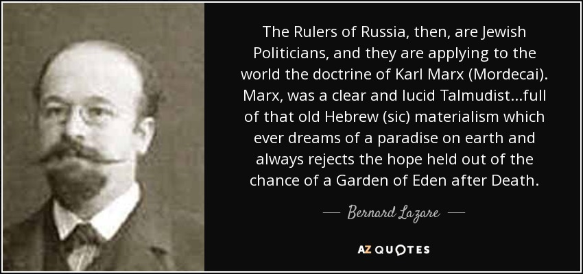 The Rulers of Russia, then, are Jewish Politicians, and they are applying to the world the doctrine of Karl Marx (Mordecai). Marx, was a clear and lucid Talmudist...full of that old Hebrew (sic) materialism which ever dreams of a paradise on earth and always rejects the hope held out of the chance of a Garden of Eden after Death. - Bernard Lazare