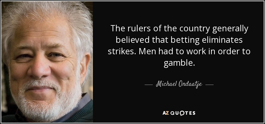 The rulers of the country generally believed that betting eliminates strikes. Men had to work in order to gamble. - Michael Ondaatje