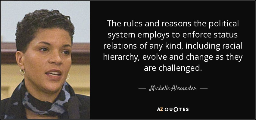 The rules and reasons the political system employs to enforce status relations of any kind, including racial hierarchy, evolve and change as they are challenged. - Michelle Alexander