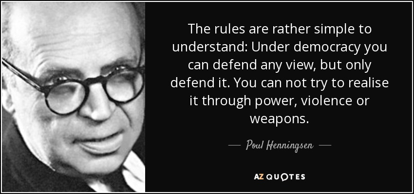 The rules are rather simple to understand: Under democracy you can defend any view, but only defend it. You can not try to realise it through power, violence or weapons. - Poul Henningsen