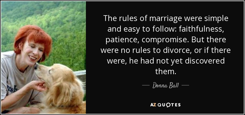 The rules of marriage were simple and easy to follow: faithfulness, patience, compromise. But there were no rules to divorce, or if there were, he had not yet discovered them. - Donna Ball