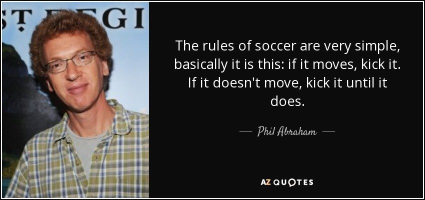 The rules of soccer are very simple, basically it is this: if it moves, kick it. If it doesn't move, kick it until it does. - Phil Abraham