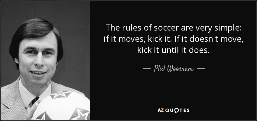 The rules of soccer are very simple: if it moves, kick it. If it doesn't move, kick it until it does. - Phil Woosnam