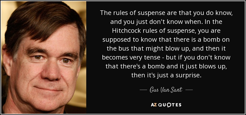 The rules of suspense are that you do know, and you just don't know when. In the Hitchcock rules of suspense, you are supposed to know that there is a bomb on the bus that might blow up, and then it becomes very tense - but if you don't know that there's a bomb and it just blows up, then it's just a surprise. - Gus Van Sant