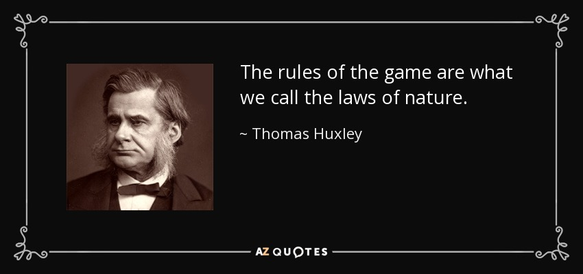 The rules of the game are what we call the laws of nature. - Thomas Huxley