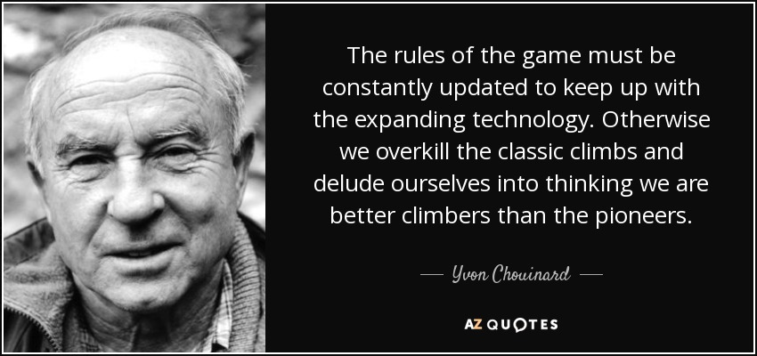 The rules of the game must be constantly updated to keep up with the expanding technology. Otherwise we overkill the classic climbs and delude ourselves into thinking we are better climbers than the pioneers. - Yvon Chouinard