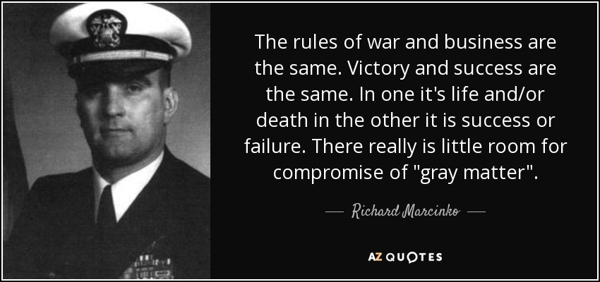 The rules of war and business are the same. Victory and success are the same. In one it's life and/or death in the other it is success or failure. There really is little room for compromise of