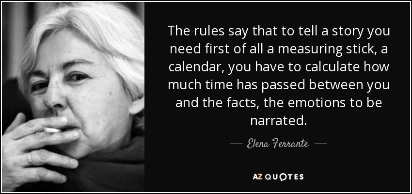 The rules say that to tell a story you need first of all a measuring stick, a calendar, you have to calculate how much time has passed between you and the facts, the emotions to be narrated. - Elena Ferrante
