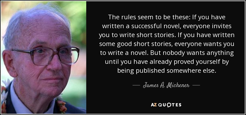 The rules seem to be these: If you have written a successful novel, everyone invites you to write short stories. If you have written some good short stories, everyone wants you to write a novel. But nobody wants anything until you have already proved yourself by being published somewhere else. - James A. Michener