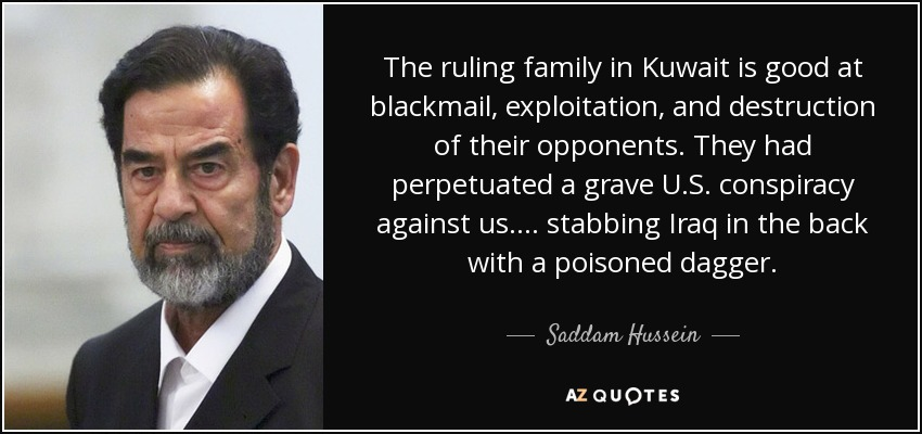 The ruling family in Kuwait is good at blackmail, exploitation, and destruction of their opponents. They had perpetuated a grave U.S. conspiracy against us.... stabbing Iraq in the back with a poisoned dagger. - Saddam Hussein