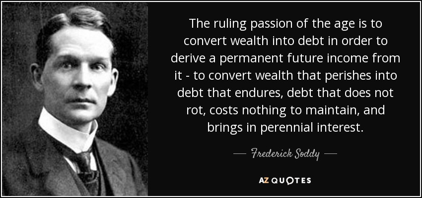 The ruling passion of the age is to convert wealth into debt in order to derive a permanent future income from it - to convert wealth that perishes into debt that endures, debt that does not rot, costs nothing to maintain, and brings in perennial interest. - Frederick Soddy