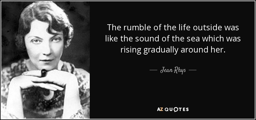 The rumble of the life outside was like the sound of the sea which was rising gradually around her. - Jean Rhys